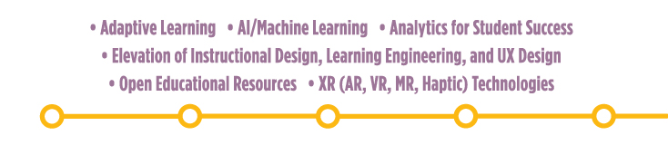 Adaptive Learning; AI/Machine Learning; Analytics for Student Success; Elevation of Instructional Design, Learning Engineering and UX Design; Open Educational Resources; XR (AR, VR, MR, Haptic) Technologies
